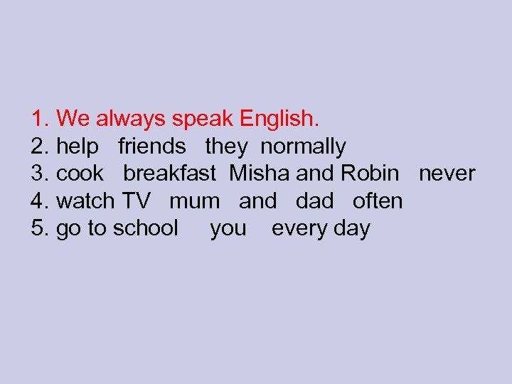 1. We always speak English. 2. help friends they normally 3. cook breakfast Misha