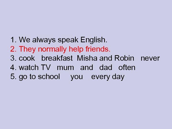 1. We always speak English. 2. They normally help friends. 3. cook breakfast Misha