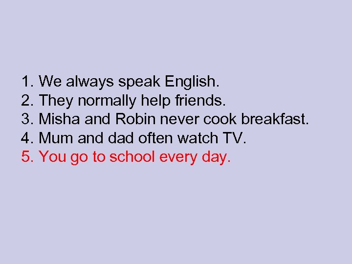 1. We always speak English. 2. They normally help friends. 3. Misha and Robin