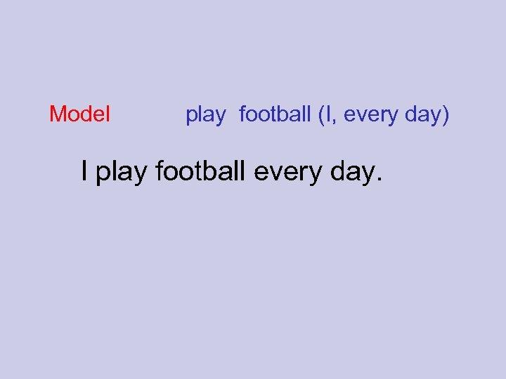 Model play football (I, every day) I play football every day.