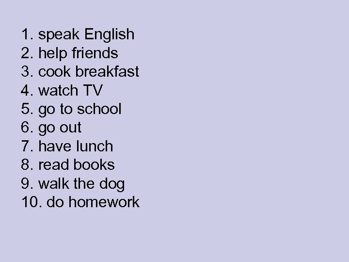 1. speak English 2. help friends 3. cook breakfast 4. watch TV 5. go