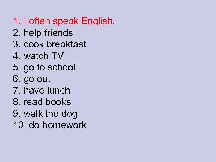 1. I often speak English. 2. help friends 3. cook breakfast 4. watch TV