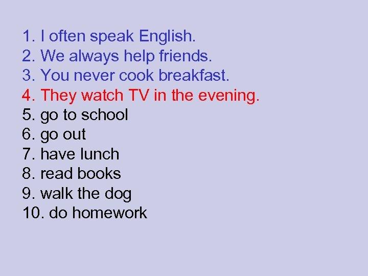 1. I often speak English. 2. We always help friends. 3. You never cook
