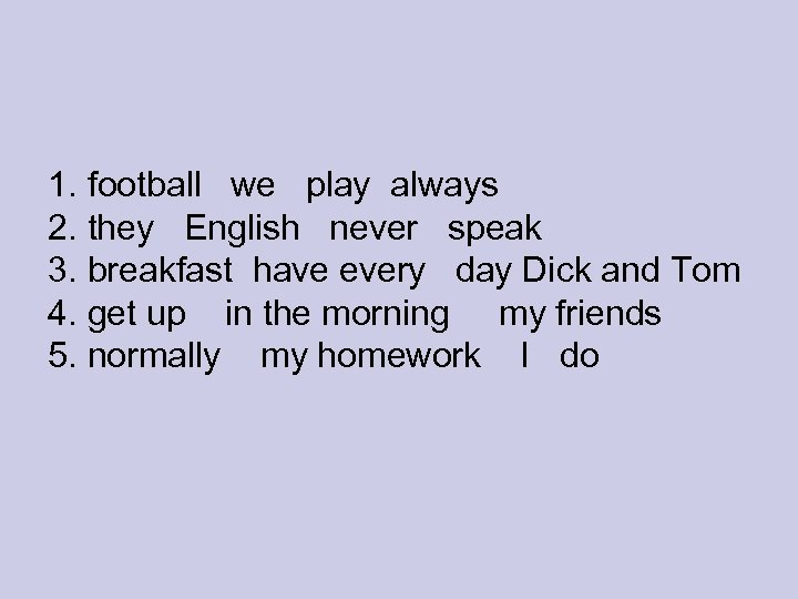 1. football we play always 2. they English never speak 3. breakfast have every