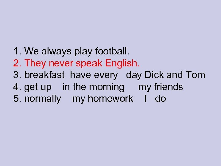 1. We always play football. 2. They never speak English. 3. breakfast have every