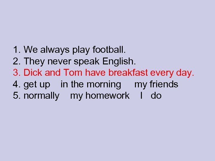 1. We always play football. 2. They never speak English. 3. Dick and Tom