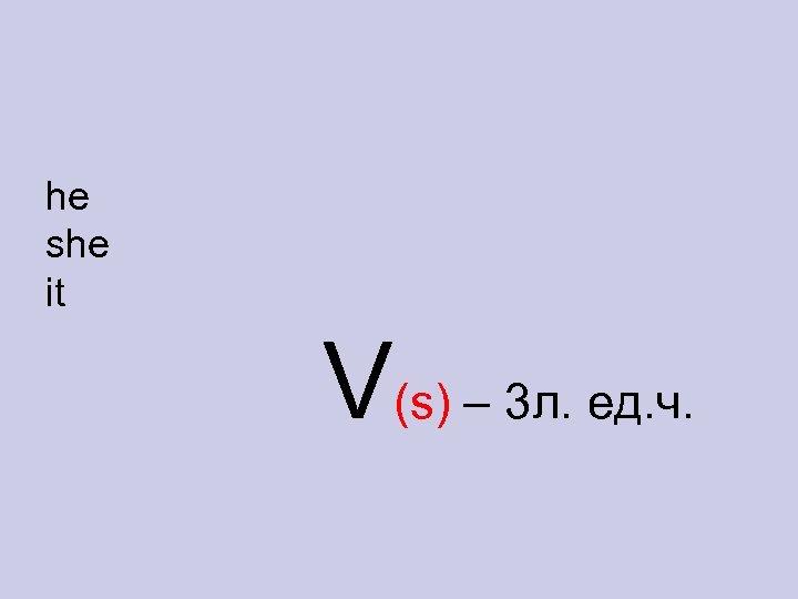 he she it V(s) – 3 л. ед. ч.