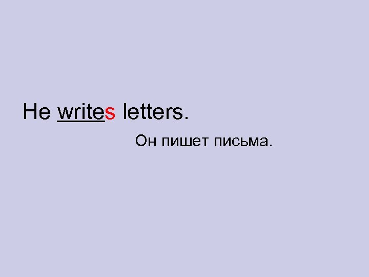 He writes letters. Он пишет письма.