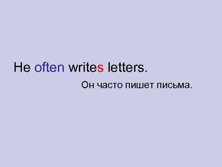 He often writes letters. Он часто пишет письма.