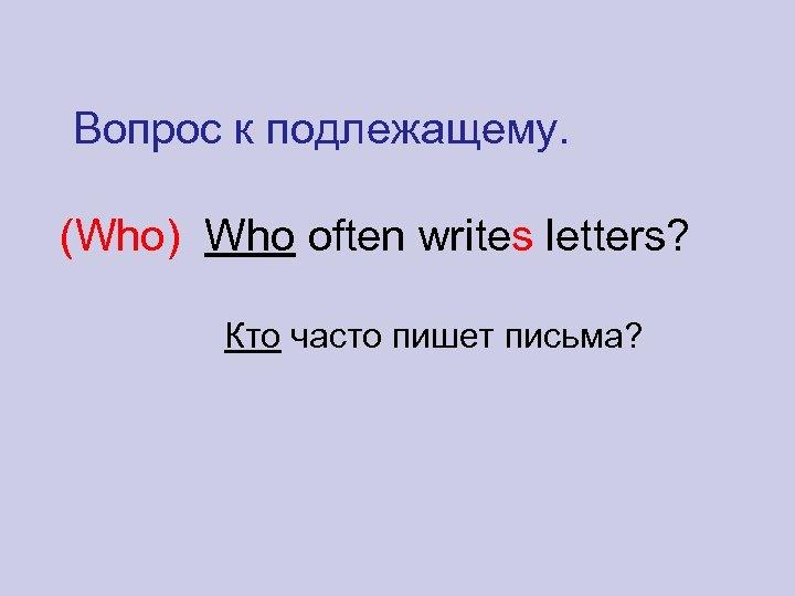 Вопрос к подлежащему. (Who) Who often writes letters? Кто часто пишет письма?