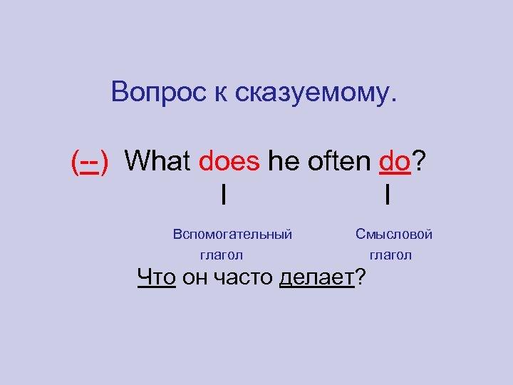 Вопрос к сказуемому. (--) What does he often do? l l Вспомогательный глагол Смысловой