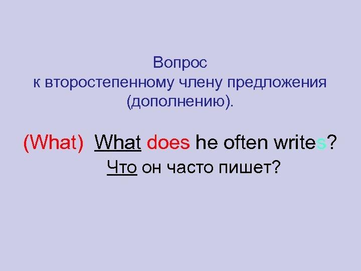 Вопрос к второстепенному члену предложения (дополнению). (What) What does he often writes? Что он