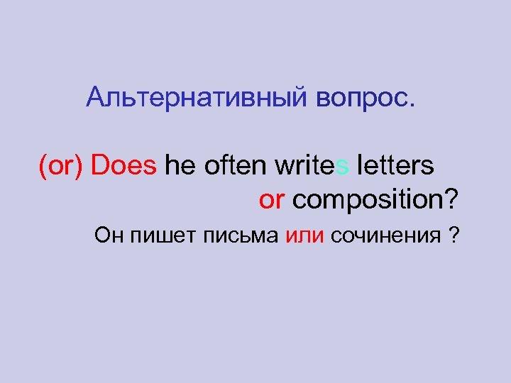 Альтернативный вопрос. (or) Does he often writes letters or composition? Он пишет письма или