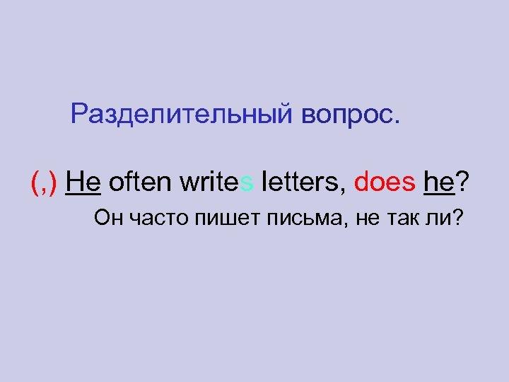 Разделительный вопрос. (, ) He often writes letters, does he? Он часто пишет письма,