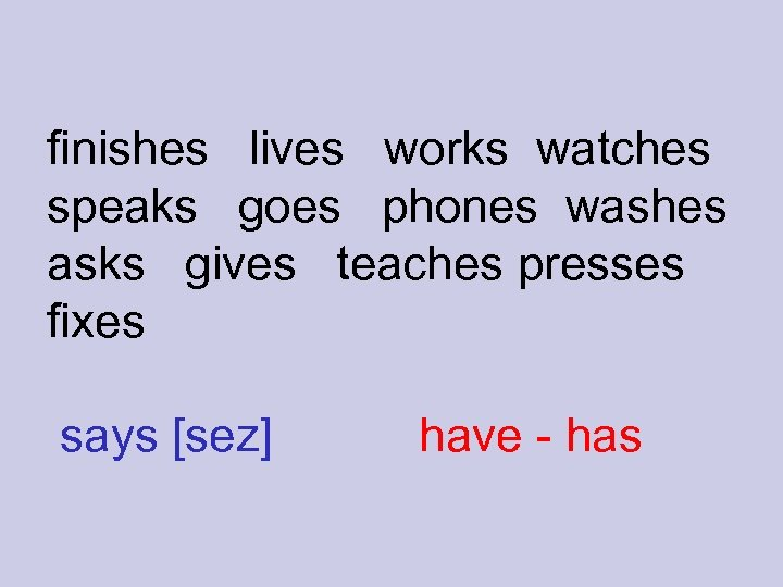 finishes lives works watches speaks goes phones washes asks gives teaches presses fixes says
