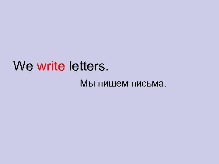We write letters. Мы пишем письма.