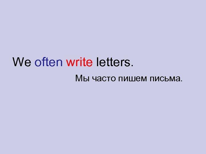 We often write letters. Мы часто пишем письма.