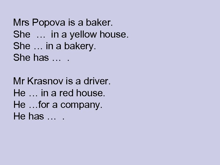 Mrs Popova is a baker. She … in a yellow house. She … in