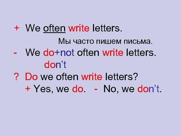 + We often write letters. Мы часто пишем письма. - We do+not often write