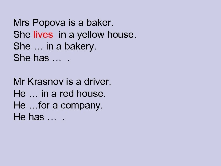 Mrs Popova is a baker. She lives in a yellow house. She … in