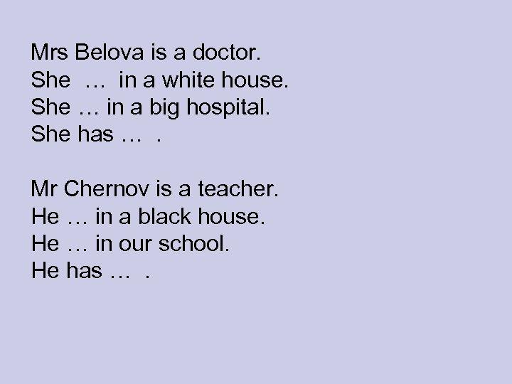 Mrs Belova is a doctor. She … in a white house. She … in