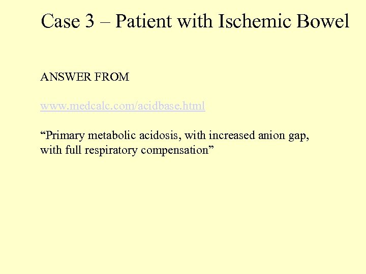 "Case 3 – Patient with Ischemic Bowel ANSWER FROM www. medcalc. com/acidbase. html ""Primary"
