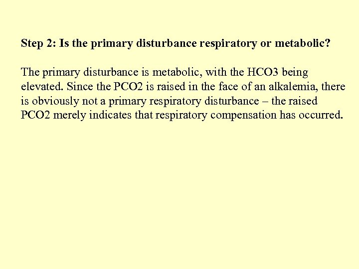 Step 2: Is the primary disturbance respiratory or metabolic? The primary disturbance is metabolic,