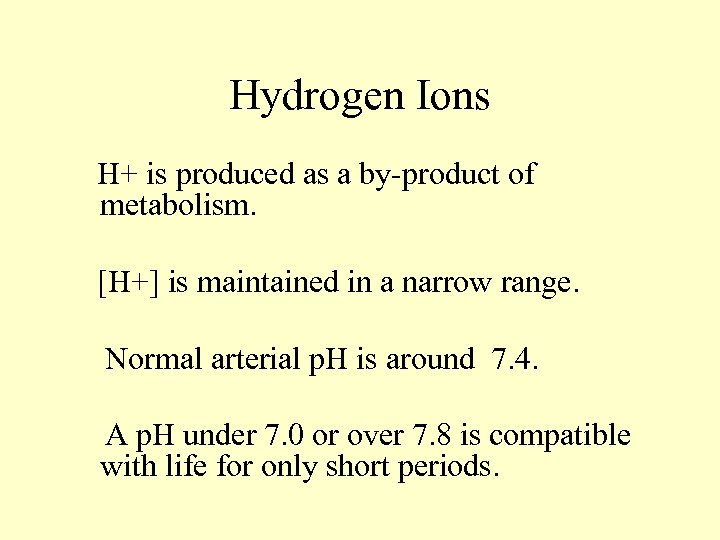 Hydrogen Ions H+ is produced as a by-product of metabolism. [H+] is maintained in