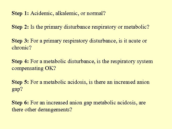 Step 1: Acidemic, alkalemic, or normal? Step 2: Is the primary disturbance respiratory or
