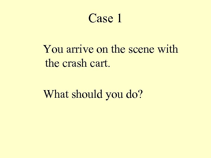 Case 1 You arrive on the scene with the crash cart. What should you