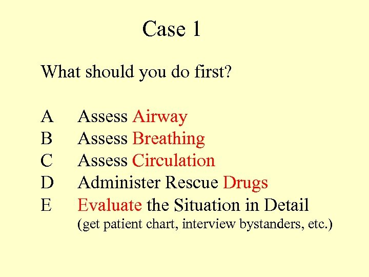 Case 1 What should you do first? A Assess Airway B Assess Breathing C