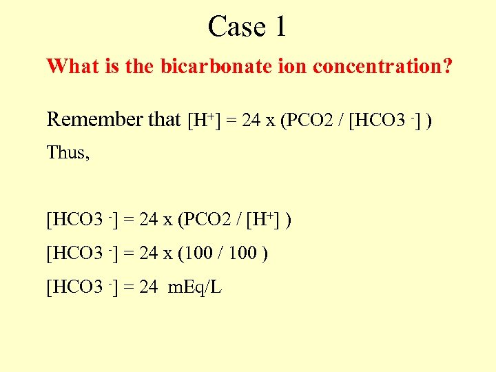 Case 1 What is the bicarbonate ion concentration? Remember that [H+] = 24 x