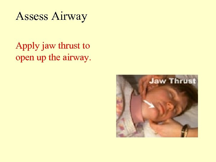 Assess Airway Apply jaw thrust to open up the airway.