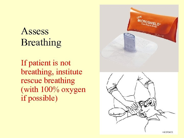 Assess Breathing If patient is not breathing, institute rescue breathing (with 100% oxygen if