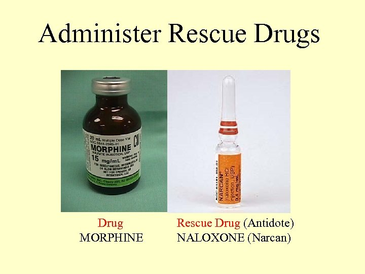 Administer Rescue Drugs Drug MORPHINE Rescue Drug (Antidote) NALOXONE (Narcan)