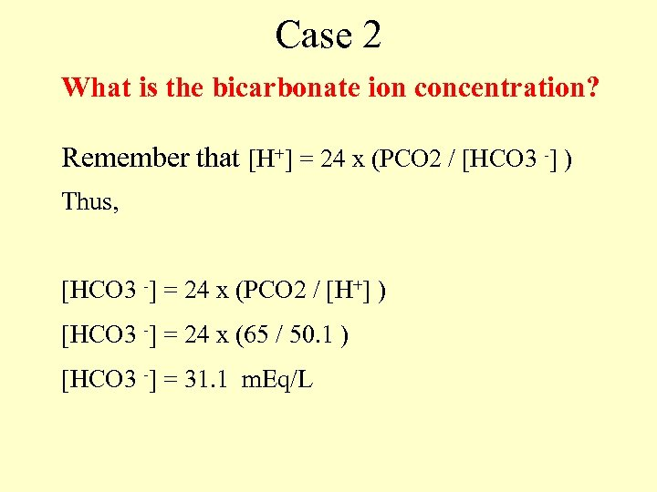 Case 2 What is the bicarbonate ion concentration? Remember that [H+] = 24 x