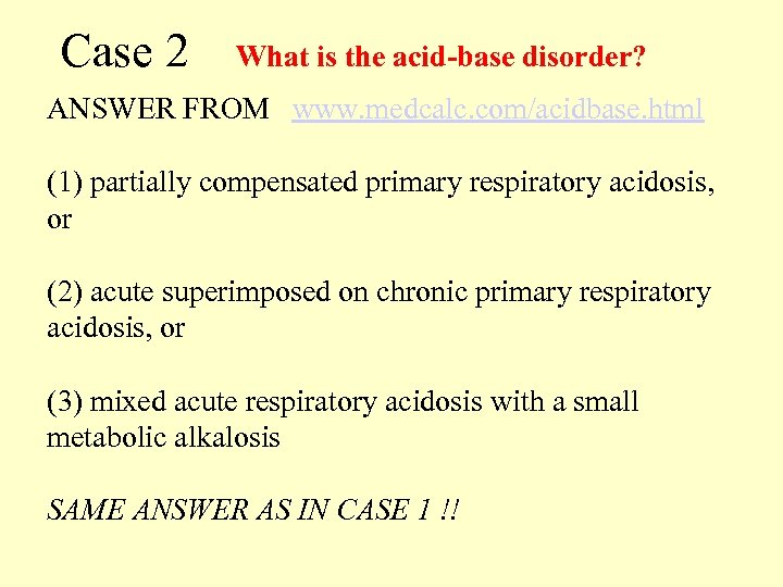 Case 2 What is the acid-base disorder? ANSWER FROM www. medcalc. com/acidbase. html (1)
