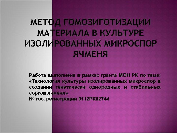 МЕТОД ГОМОЗИГОТИЗАЦИИ МАТЕРИАЛА В КУЛЬТУРЕ ИЗОЛИРОВАННЫХ МИКРОСПОР ЯЧМЕНЯ Работа выполнена в рамках гранта МОН