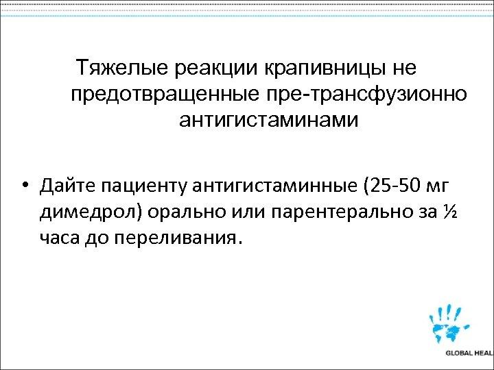 Тяжелые реакции крапивницы не предотвращенные пре-трансфузионно антигистаминами • Дайте пациенту антигистаминные (25 -50 мг