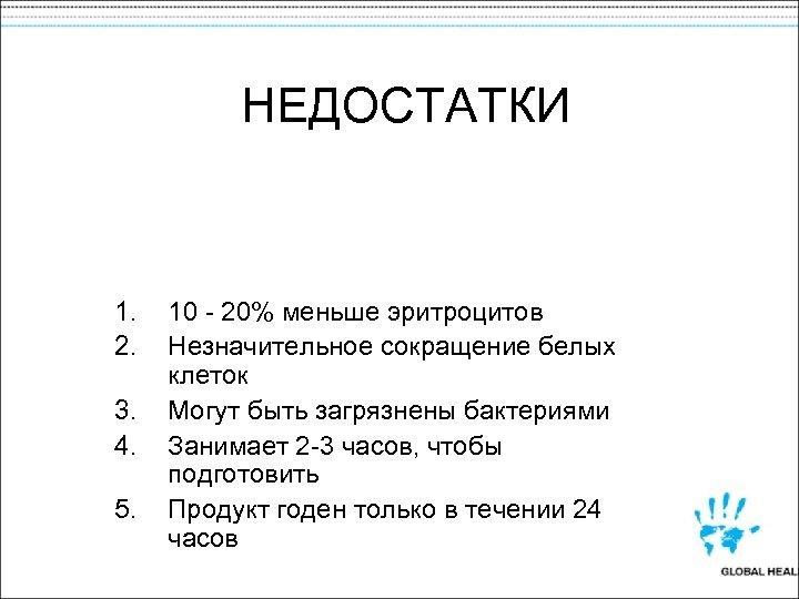 НЕДОСТАТКИ 1. 2. 3. 4. 5. 10 - 20% меньше эритроцитов Незначительное сокращение белых