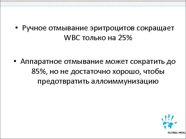 • Ручное отмывание эритроцитов сокращает WBC только на 25% • Аппаратное отмывание может