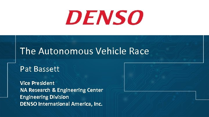 The Autonomous Vehicle Race Pat Bassett Vice President NA Research & Engineering Center Engineering