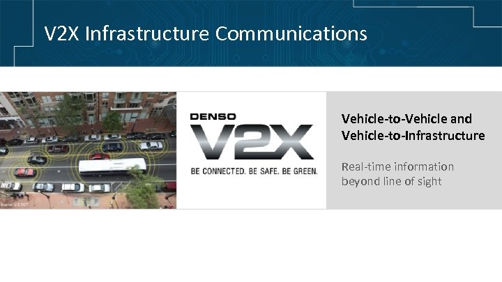 V 2 X Infrastructure Communications Vehicle-to-Vehicle and Vehicle-to-Infrastructure Real-time information beyond line of sight