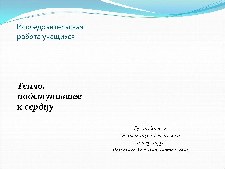 Исследовательская работа учащихся Тепло, подступившее к сердцу Руководитель: учитель русского языка и литературы Роговенко