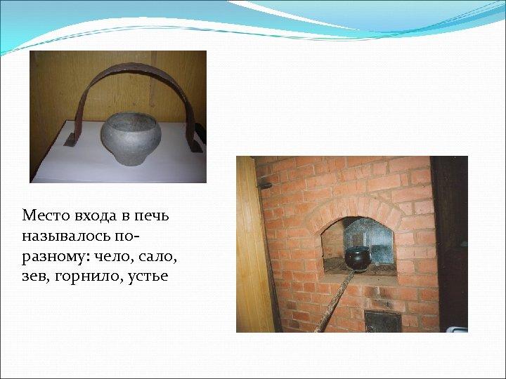 Место входа в печь называлось поразному: чело, сало, зев, горнило, устье