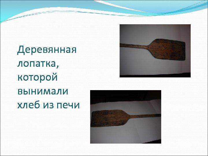 Деревянная лопатка, которой вынимали хлеб из печи