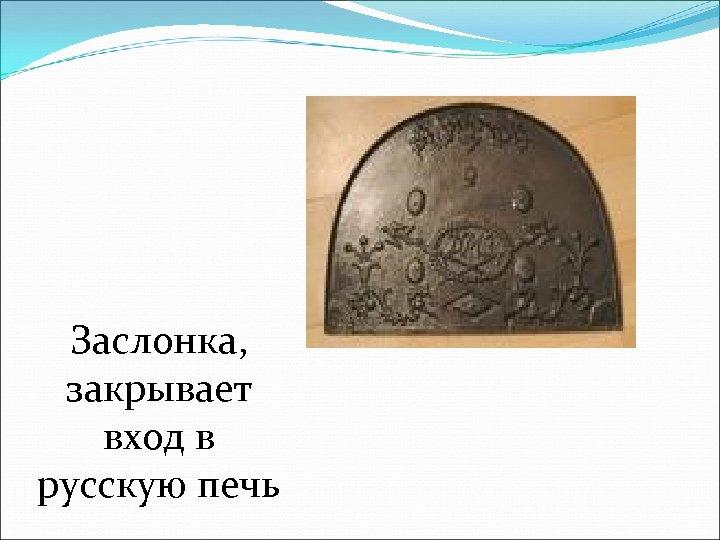 Заслонка, закрывает вход в русскую печь