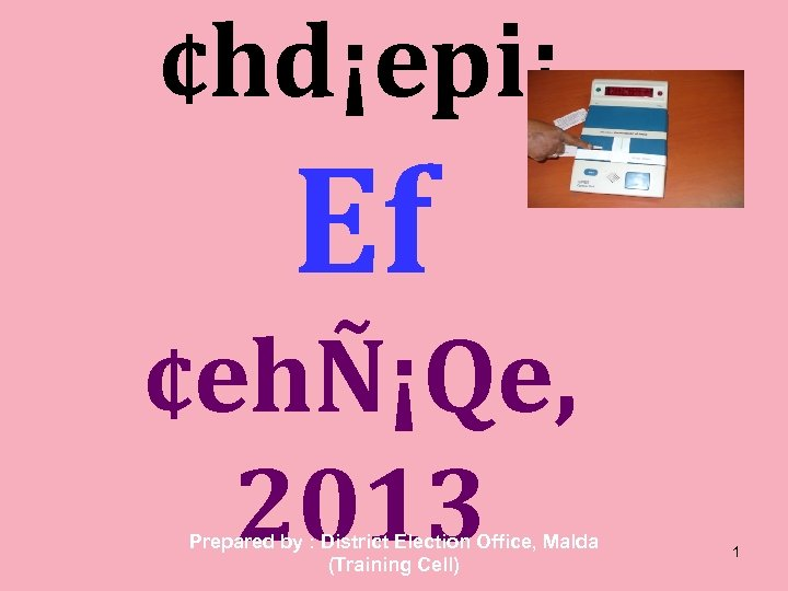 ¢hd¡epi¡ Ef ¢ehÑ¡Qe, 2013 Prepared by : District Election Office, Malda (Training Cell) 1