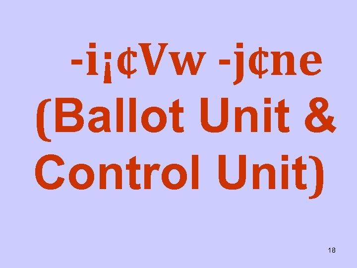 i¡¢Vw j¢ne (Ballot Unit & Control Unit) 18