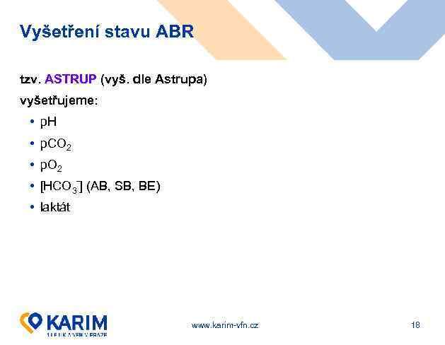 Vyšetření stavu ABR tzv. ASTRUP (vyš. dle Astrupa) vyšetřujeme: • p. H • p.